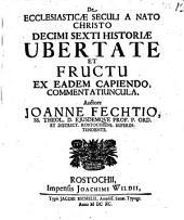 De ecclesiasticae seculi a nato Christo decimi sexti historiae ubertate et fructu ex eadem capiendo commentatiuncula