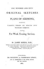One Hundred and Fifty Original Sketches and Plans of Sermons, comprising various series on special and peculiar subjects, adapted for week evening services