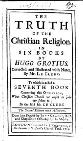 The Truth of the Christian Religion ... Corrected and Illustrated with Notes by Mr. Le Clerc. To which is Added a Seventh Book ... by the Said Mr. Le Clerc. The Second Edition with Additions. Done Into English by John Clarke