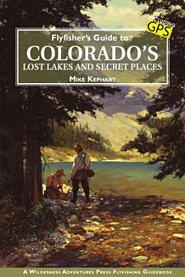 Flyfisher s Guide to Colorado s Lost Lakes and Secret Places