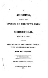 An Address, Delivered at the Opening of the Town-hall in Springfield, March 24, 1828: Containing Sketches of the Early History of that Town, and Those in Its Vicinity : with an Appendix