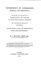 Government by Commissions illegal and pernicious. The nature and effects of all commissions of inquiry and other crown-appointed commissions. The constitutional principles of taxation, and the rights, duties and importance of local self government