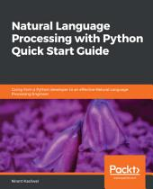 Natural Language Processing with Python Quick Start Guide: Going from a Python developer to an effective Natural Language Processing Engineer