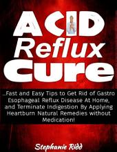 Acid Reflux Cure: Fast and Easy Tips to Get Rid of Gastro Esophageal Reflux Disease At Home, and Terminate Indigestion By Applying Heartburn Natural Remedies Without Medication!