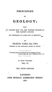 Principles of Geology: Being an Inquiry how Far the Former Changes of the Earth's Surface are Referable to Causes Now in Operation, Volume 4