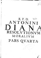 R.P.D. Antonini Diana ... Resolutionum moralium pars quarta: in qua selectiores casus conscientiae ... sub variis tractatibus explicantur et praesertim materiae ad tribunal S. Inquisitionis spectantes