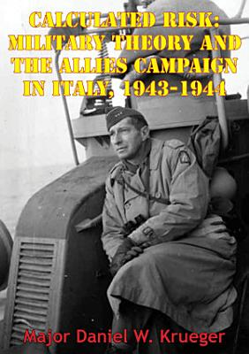 Calculated Risk  Military Theory And The Allies Campaign In Italy  1943 1944