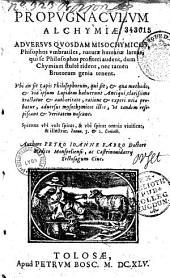 Propugnaculum alchymiae, adversus quosdam misochymicos...: ubi an sit lapis philosophorum, qui sit, et qua methodo et via ipsum lapidem habuerunt antiqui clarissime tractatur...