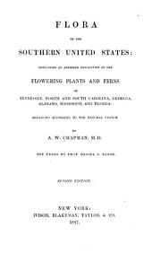 Flora of the Southern United States: Containing an Abridged Description of the Flowering Plants and Ferns of Tennessee, North and South Carolina, Georgia, Alabama, Mississippi, and Florida: Arranged According to the Natural System