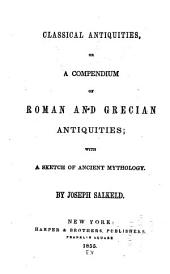 Classical Antiquities, Or, A Compendium of Roman and Grecian Antiquities; with a Sketch of Ancient Mythology