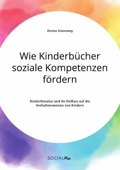 Wie Kinderb  cher soziale Kompetenzen f  rdern  Kinderliteratur und ihr Einfluss auf die Verhaltensweisen von Kindern PDF