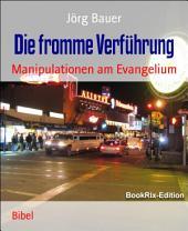 Die fromme Verführung: Manipulationen am Evangelium