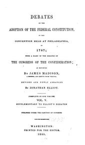 The Debates in the Several State Conventions on the Adoption of the Federal Constitution: As Recommended by the General Convention at Philadelphia in 1787. Together with the Journal of the Federal Convention, Luther Martin's Letter, Yates's Minutes, Congressional Opinions, Virginia and Kentucky Resolutions of '98-'99, and Other Illustrations of the Constitution, Volume 5