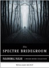 The Spectre Bridegroom: Paranormal Parlor, A Weiser Books Collection