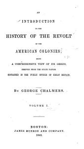An Introduction to the History of the Revolt of the American Colonies: Being a Comprehensive View of Its Origin, Derived from the State Papers Contained in the Public Offices of Great Britain, Volume 1