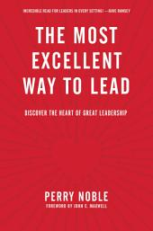 The Most Excellent Way to Lead: Discover the Heart of Great Leadership