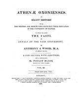 Athenae Oxonienses: An Exact History of All the Writers and Bishops who Have Had Their Education in the University of Oxford : to which are Added the Fasti Or Annals of the Said University, Volume 3