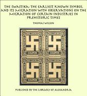 The Swastika: The Earliest Known Symbol and Its Migration with Observations on the Migration of Certain Industries in Prehistoric Times