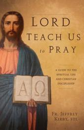 Lord Teach Us to Pray: A Guide to the Spiritual Life and Christian Discipleship