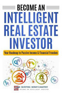Become an Intelligent Real Estate Investor - Your Roadmap to Passive Income & Financial Freedom