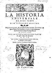La historia vniversale de svoi tempi di M. Lionardo Aretino. Nella qval si contengono tvtte le guerre fatte tra principi in Italia, & spetialmente da Fiorentini in diuersi tempi fino al M CCCC IIII, con la givnta della cose fatte da quel tempo fino all'anno M D LX. [...]