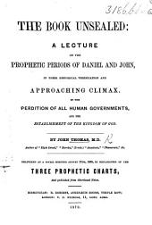 The Book Unsealed: a Lecture on the Prophetic Periods of Daniel and John, in Their Historical Verification and Approaching Climax ... Delivered ... August 17th, 1869, Etc
