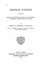 Fireside Science: A Series of Popular Scientific Essays Upon Subjects Connected with Every-day Life