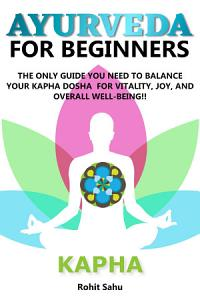 Ayurveda For Beginners  Kapha  The Only Guide You Need To Balance Your Kapha Dosha For Vitality  Joy  And Overall Well being   PDF