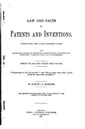 Law and Facts on Patents and Inventions: A Practical and Legal Business Guide for Developing, Patenting, Perfecting, Manufacturing and Operating Inventions. Compiled from a Life of Experience. What to Do and what Not to Do ...