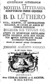 Centifolium lutheranum, sive notitia litteraria scriptorum omnis generis de Luthero ejusque vita, scriptis (etc.)