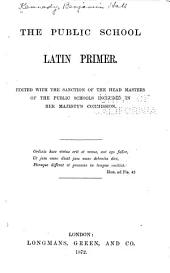 The Public School Latin Primer: Edited with the Sanction of the Head Masters of the Public Schools Included in Her Majesty's Commission ...