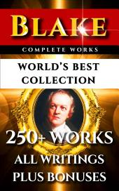 William Blake Complete Works – World's Best Collection: 250+ Works- All Poetry, Poems, Prose, Annotations, Letters & Rarities Plus Biography and Bonuses