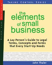 The Elements of Small Business: A Lay Person's Guide to the Financial Terms, Marketing Concepts and Legal Forms that Every Entrepreneur Needs