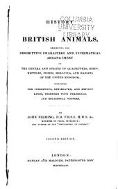 History of British Animals: Exhibiting the Descriptive Characters and Systematical Arrangement of the Genera and Species ... Including the Indigenous, Extirpated, and Extinct Kinds, Together with Periodical and Occasional Visitors