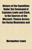 History of the Expedition Under the Command of Captains Lewis and Clark  to the Sources of the Missouri  Thence Across the Rocky Mountains And PDF