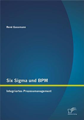 Six Sigma und BPM  Integriertes Prozessmanagement PDF