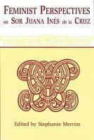 Feminist Perspectives on Sor Juana In  s de la Cruz PDF