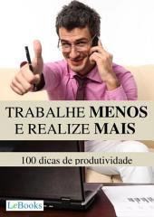 Trabalhe menos e realize mais - 100 dicas de produtividade