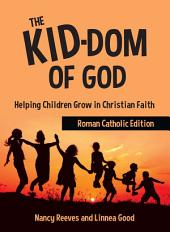The Kid-Dom of God / Roman Catholic Edition: Helping Children Grow in Christian Faith