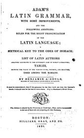 Adam's Latin Grammar, with Some Improvements: And the Following Additions : Rules for the Right Pronunciation of the Latin Language, a Metrical Key to the Odes of Horace, a List of Latin Authors Arranged According to the Different Ages of Roman Literature, Tables, Showing the Value of the Various Coins, Weights, and Measures, Used Among the Romans