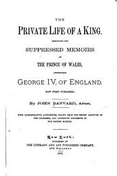 The Private Life of a King: Embodying the Suppressed Memoirs of the Prince of Wales, Afterwards George IV, of England. Now First Published