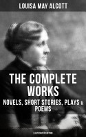 THE COMPLETE WORKS OF LOUISA MAY ALCOTT  Novels  Short Stories  Plays   Poems  Illustrated Edition  PDF