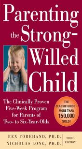 Parenting the Strong-Willed Child: The Clinically Proven Five-Week Program for Parents of Two- to Six-Year-Olds, Third Edition: Edition 3