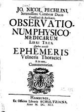 Jo. Nicol. Pechlini ... Observationum physico-medicarum libri tres, quibus accessit Ephemeris vulneris thoracici & in eam commentarius