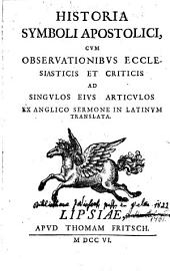 Historia symboli apostolici cum observationibus ecclesiasticis et criticis ... Latinum translata: Volume 1
