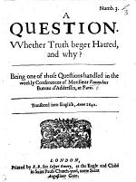 A Question. Whether Truth beget Hatred and why? Being one of those Questions handled in the weekly Conferences of Monsieur Renaudots Bureau d'Addresses at Paris. Translated into English, anno 1640