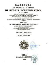 Raccolta di dissertazioni di storia ecclesiastica, in italiano scritte, o tradotte dal francese, altre non più stampate, altre tratte da'giornali e da raccolte d'Italia e di oltramonti, ma cronologicamente disposte e ad ogni secolo precedute da un compend