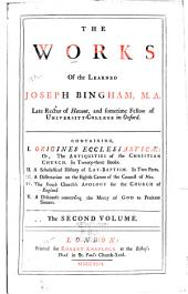The works of the learned Joseph Bingham, M. A. ...: Containing I. Origines Ecclesiasticæ: or, The antiquities of the Christian Church. In twenty three books. II. A scholastical history of lay-baptism. In two parts. III. The French churches apology for the Church of England. IV. A discourse concerning the mercy of God to penitent sinners. In two volumes, Volume 2