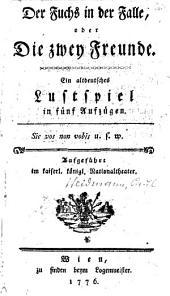 Der Fuchs in der Falle, oder die zwey Freunde; altdeutsches Lustspiel in 5 Aufz.