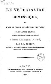 Le vétérinaire domestique, ou l'art de guérir soi-mème ses chevaux, par Francis Clater ... traduit de l'anglais sur la 21. édition, par P. L. Pretot ..